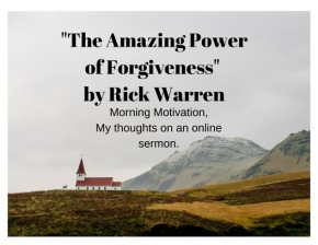 Morning Motivation Based on a Sermon by Rick Warren…Forgiveness